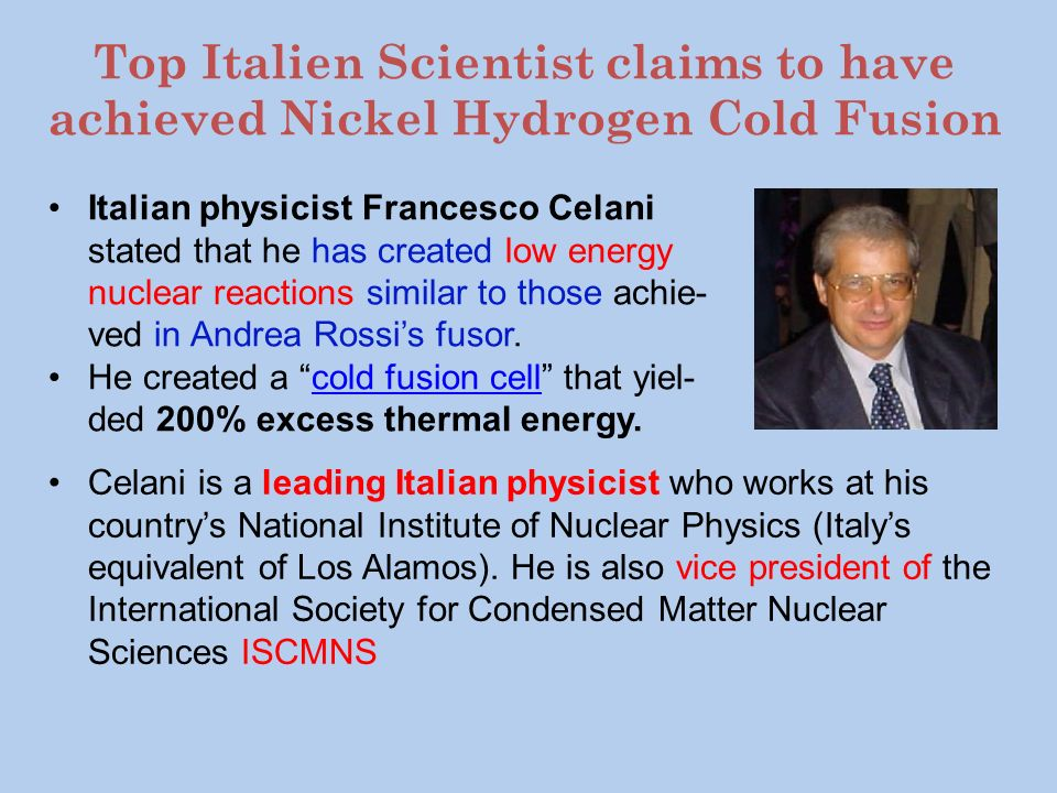 Top Italien Scientist claims to have achieved Nickel Hydrogen Cold Fusion Celani is a leading Italian physicist who works at his countrys National Ins