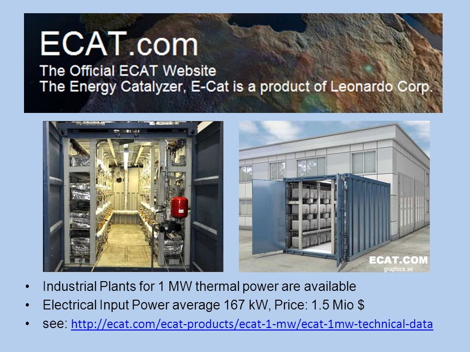 Industrial Plants for 1 MW thermal power are available Electrical Input Power average 167 kW, Price: 1.5 Mio $ see: http://ecat.com/ecat-products/ecat