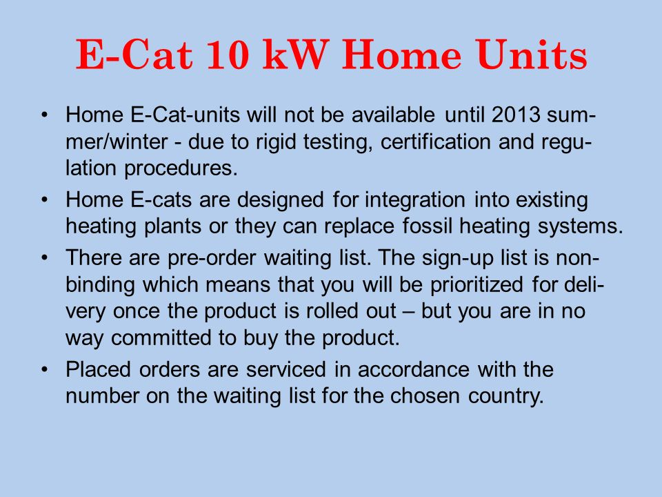 E-Cat 10 kW Home Units Home E-Cat-units will not be available until 2013 sum- mer/winter - due to rigid testing, certification and regu- lation proced