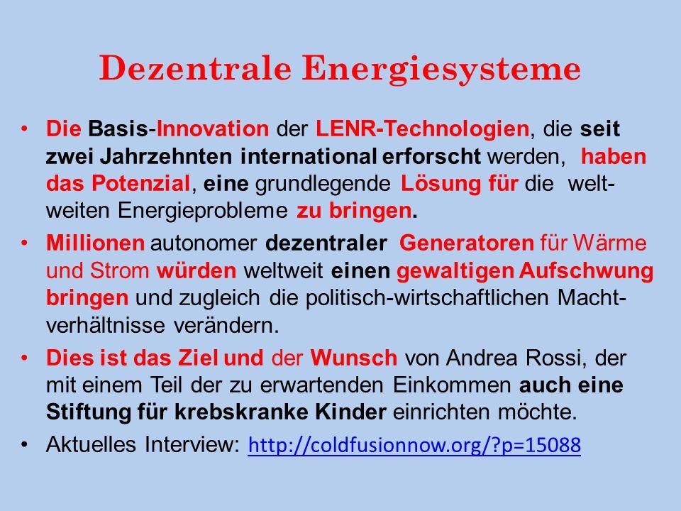 Dezentrale Energiesysteme Die Basis-Innovation der LENR-Technologien, die seit zwei Jahrzehnten international erforscht werden, haben das Potenzial, eine grundlegende Lösung für die welt- weiten Energieprobleme zu bringen.