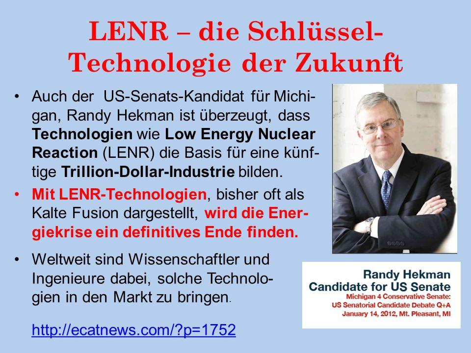 LENR – die Schlüssel- Technologie der Zukunft Auch der US-Senats-Kandidat für Michi- gan, Randy Hekman ist überzeugt, dass Technologien wie Low Energy Nuclear Reaction (LENR) die Basis für eine künf- tige Trillion-Dollar-Industrie bilden.