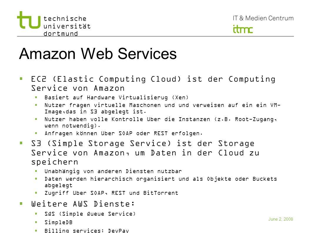 technische universität dortmund June 2, 2008 10 Amazon Web Services EC2 (Elastic Computing Cloud) ist der Computing Service von Amazon Basiert auf Har