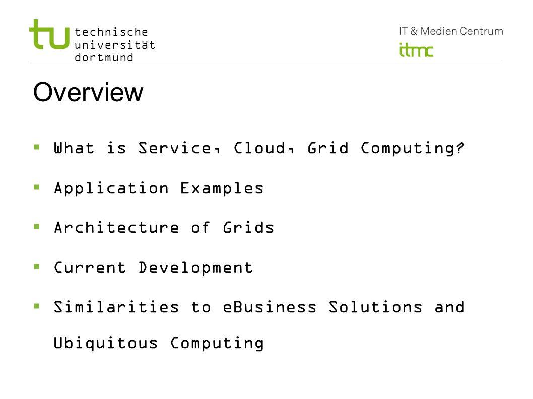 technische universität dortmund Overview What is Service, Cloud, Grid Computing? Application Examples Architecture of Grids Current Development Simila