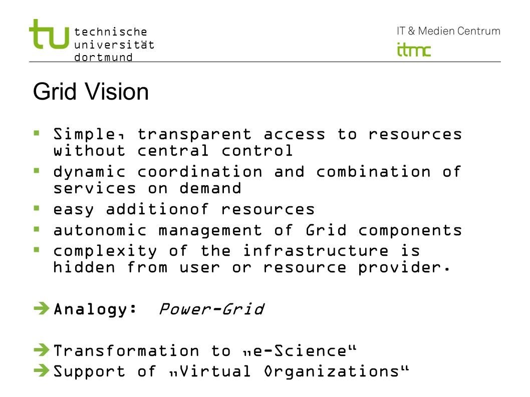 technische universität dortmund Grid Vision Simple, transparent access to resources without central control dynamic coordination and combination of services on demand easy additionof resources autonomic management of Grid components complexity of the infrastructure is hidden from user or resource provider.