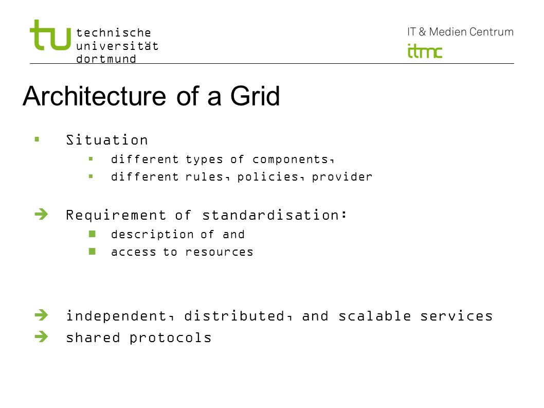 technische universität dortmund Architecture of a Grid Situation different types of components, different rules, policies, provider Requirement of sta