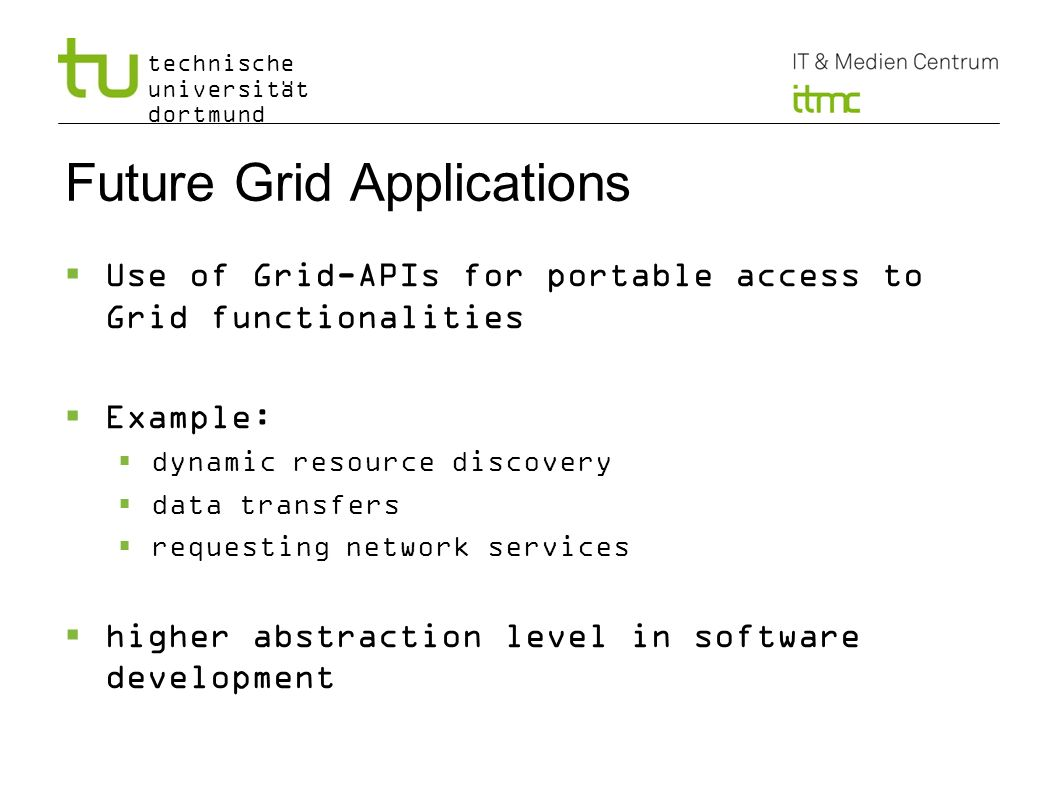 technische universität dortmund Future Grid Applications Use of Grid-APIs for portable access to Grid functionalities Example: dynamic resource discov