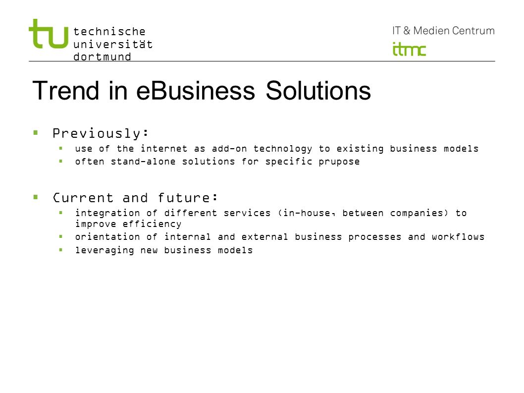 technische universität dortmund Trend in eBusiness Solutions Previously: use of the internet as add-on technology to existing business models often st
