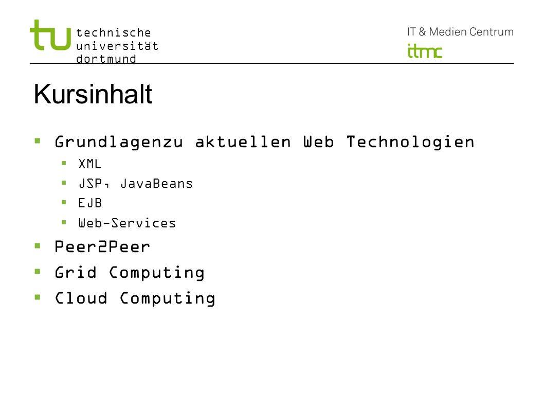 technische universität dortmund Kursinhalt Grundlagenzu aktuellen Web Technologien XML JSP, JavaBeans EJB Web-Services Peer2Peer Grid Computing Cloud