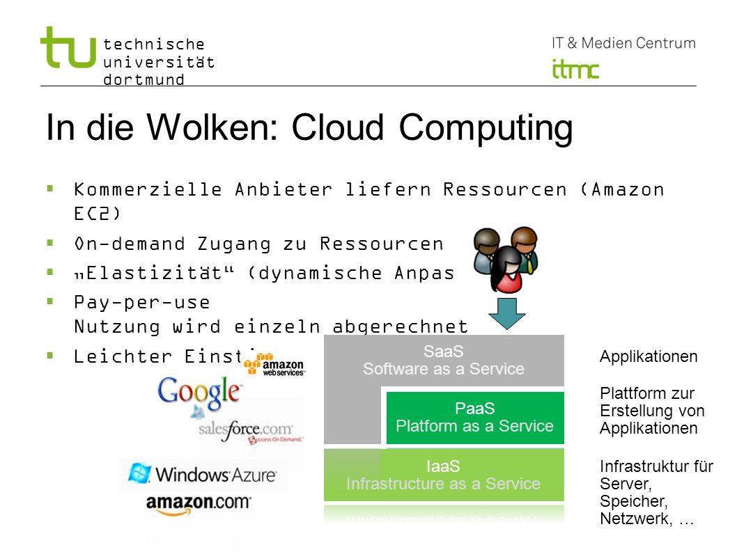 technische universität dortmund In die Wolken: Cloud Computing Kommerzielle Anbieter liefern Ressourcen (Amazon EC2) On-demand Zugang zu Ressourcen El