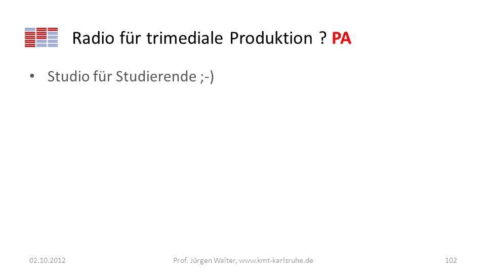 Radio für trimediale Produktion ? PA Studio für Studierende ;-) 02.10.2012Prof. Jürgen Walter, www.kmt-karlsruhe.de102