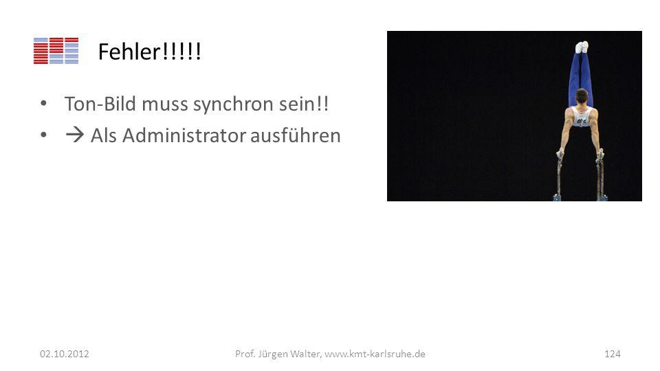 Fehler!!!!! Ton-Bild muss synchron sein!! Als Administrator ausführen 02.10.2012Prof. Jürgen Walter, www.kmt-karlsruhe.de124