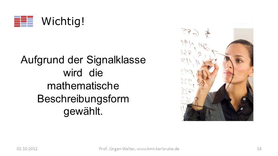 Wichtig! 02.10.2012Prof. Jürgen Walter, www.kmt-karlsruhe.de14 Aufgrund der Signalklasse wird die mathematische Beschreibungsform gewählt.