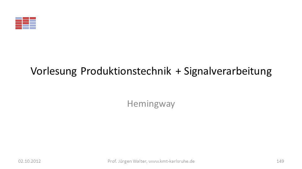 Vorlesung Produktionstechnik + Signalverarbeitung Hemingway 02.10.2012Prof. Jürgen Walter, www.kmt-karlsruhe.de149