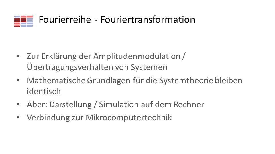 Fourierreihe - Fouriertransformation Zur Erklärung der Amplitudenmodulation / Übertragungsverhalten von Systemen Mathematische Grundlagen für die Syst