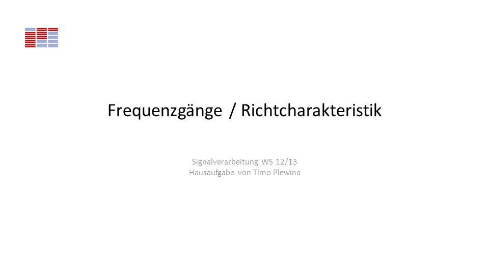 Frequenzgänge / Richtcharakteristik Signalverarbeitung WS 12/13 Hausaufgabe von Timo Plewina