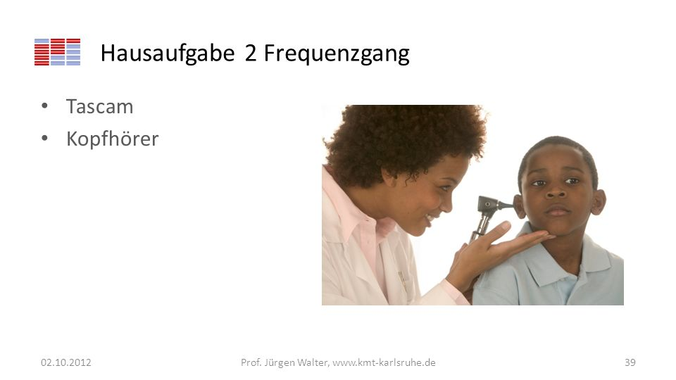 Hausaufgabe 2 Frequenzgang Tascam Kopfhörer 02.10.2012Prof. Jürgen Walter, www.kmt-karlsruhe.de39