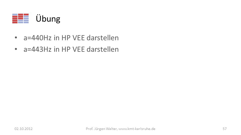 Übung a=440Hz in HP VEE darstellen a=443Hz in HP VEE darstellen 02.10.2012Prof. Jürgen Walter, www.kmt-karlsruhe.de57