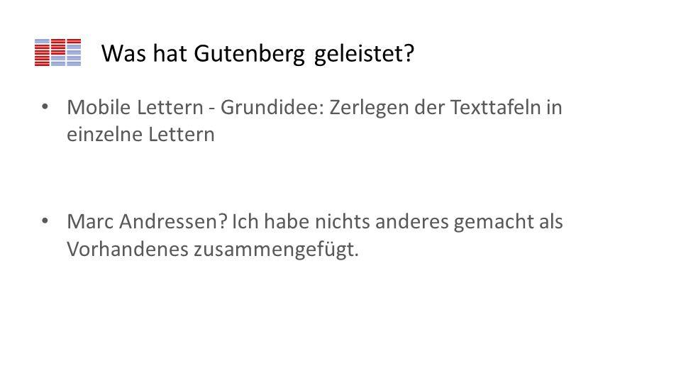 Was hat Gutenberg geleistet? Mobile Lettern - Grundidee: Zerlegen der Texttafeln in einzelne Lettern Marc Andressen? Ich habe nichts anderes gemacht a