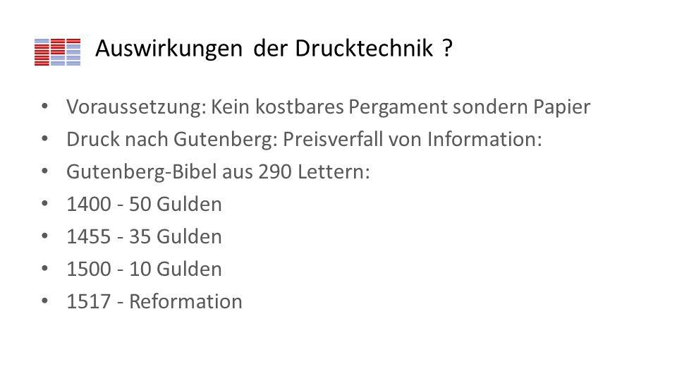 Auswirkungen der Drucktechnik ? Voraussetzung: Kein kostbares Pergament sondern Papier Druck nach Gutenberg: Preisverfall von Information: Gutenberg-B