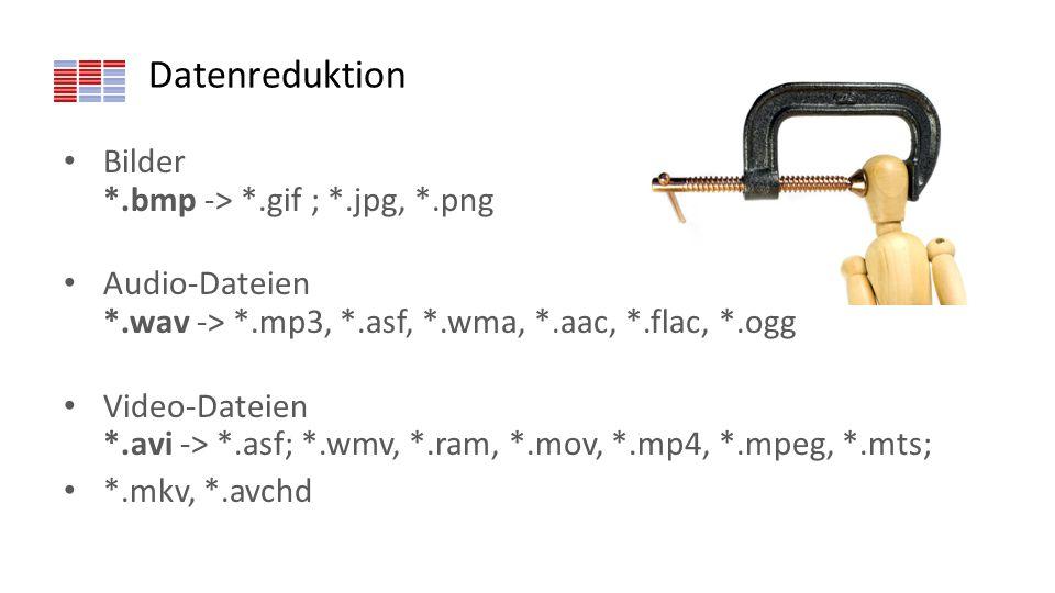 Datenreduktion Bilder *.bmp -> *.gif ; *.jpg, *.png Audio-Dateien *.wav -> *.mp3, *.asf, *.wma, *.aac, *.flac, *.ogg Video-Dateien *.avi -> *.asf; *.w
