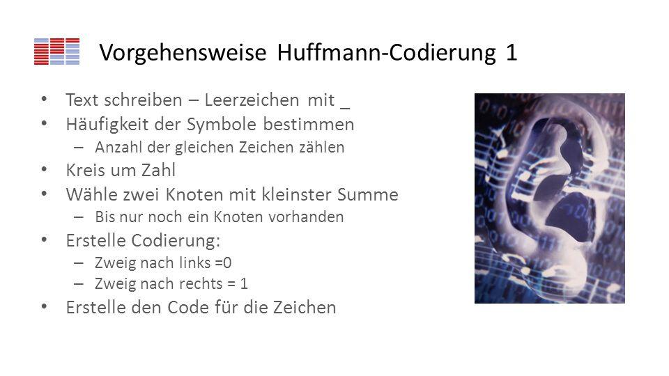 Vorgehensweise Huffmann-Codierung 1 Text schreiben – Leerzeichen mit _ Häufigkeit der Symbole bestimmen – Anzahl der gleichen Zeichen zählen Kreis um