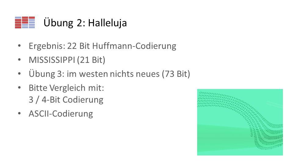Übung 2: Halleluja Ergebnis: 22 Bit Huffmann-Codierung MISSISSIPPI (21 Bit) Übung 3: im westen nichts neues (73 Bit) Bitte Vergleich mit: 3 / 4-Bit Co