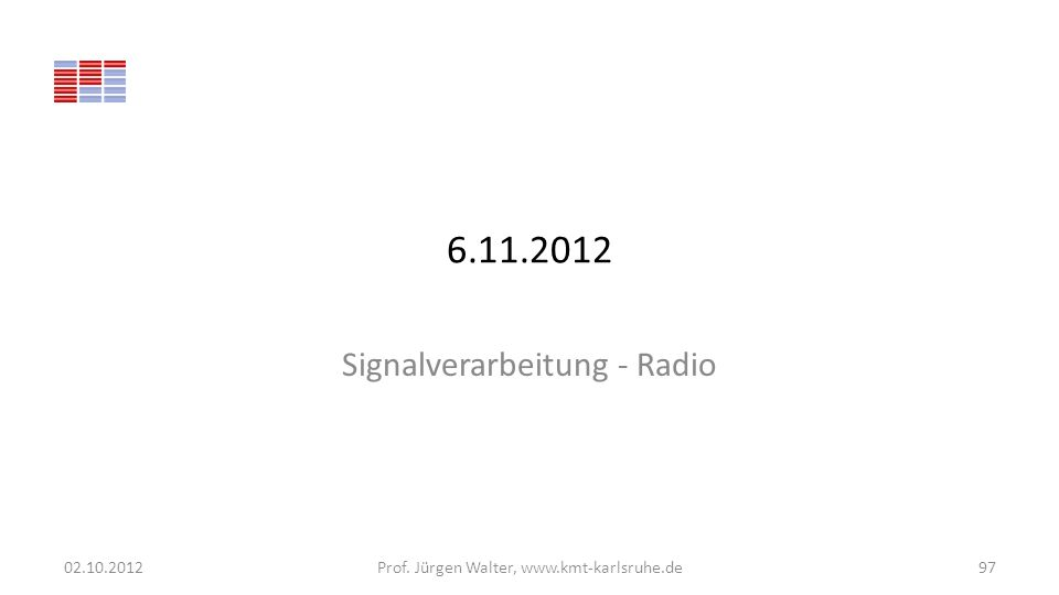6.11.2012 Signalverarbeitung - Radio 02.10.2012Prof. Jürgen Walter, www.kmt-karlsruhe.de97