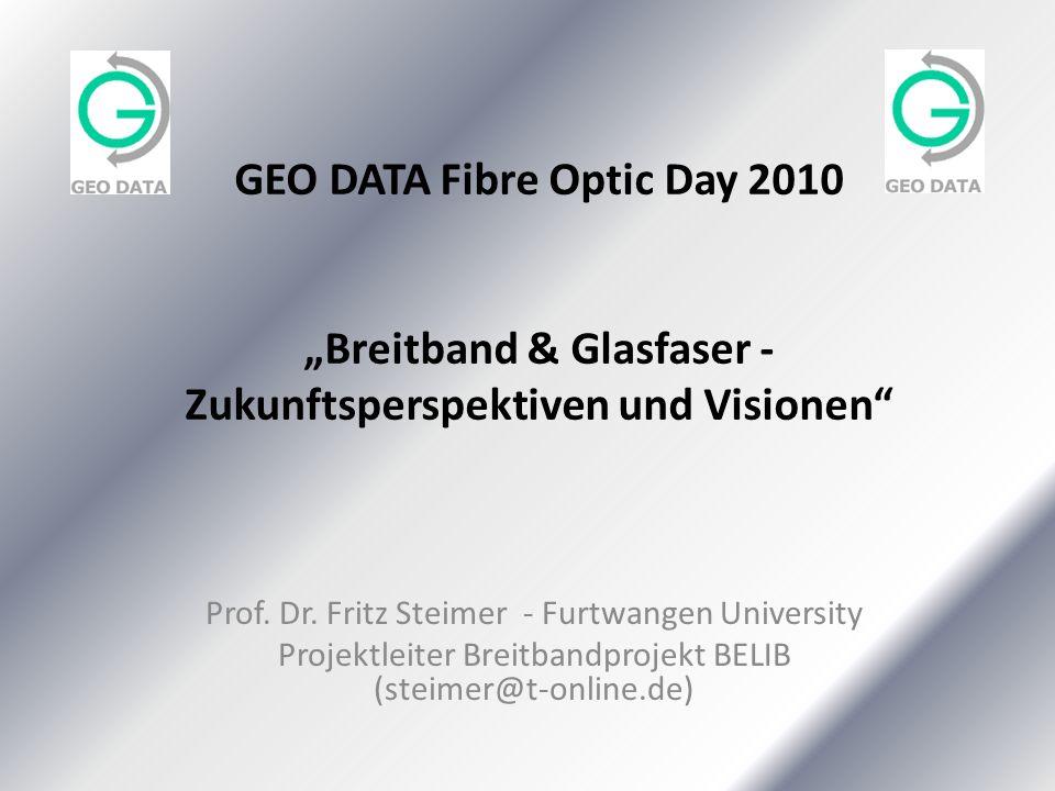 GEO DATA Fibre Optic Day 2010 Breitband & Glasfaser - Zukunftsperspektiven und Visionen Prof. Dr. Fritz Steimer - Furtwangen University Projektleiter