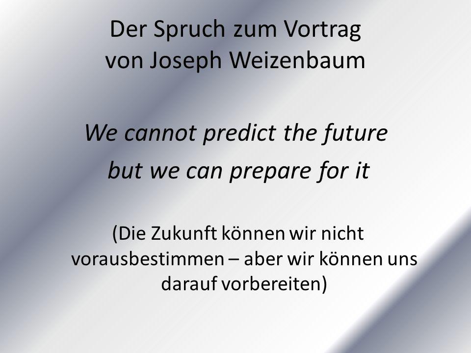 Der Spruch zum Vortrag von Joseph Weizenbaum We cannot predict the future but we can prepare for it (Die Zukunft können wir nicht vorausbestimmen – aber wir können uns darauf vorbereiten)