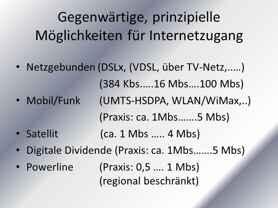 Gegenwärtige, prinzipielle Möglichkeiten für Internetzugang Netzgebunden (DSLx, (VDSL, über TV-Netz,..…) (384 Kbs.….16 Mbs….100 Mbs) Mobil/Funk (UMTS-HSDPA, WLAN/WiMax,..) (Praxis: ca.