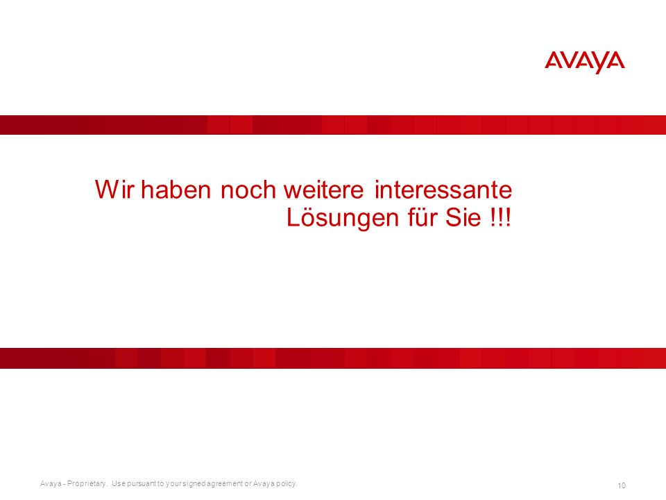 Avaya - Proprietary. Use pursuant to your signed agreement or Avaya policy. 10 Wir haben noch weitere interessante Lösungen für Sie !!!