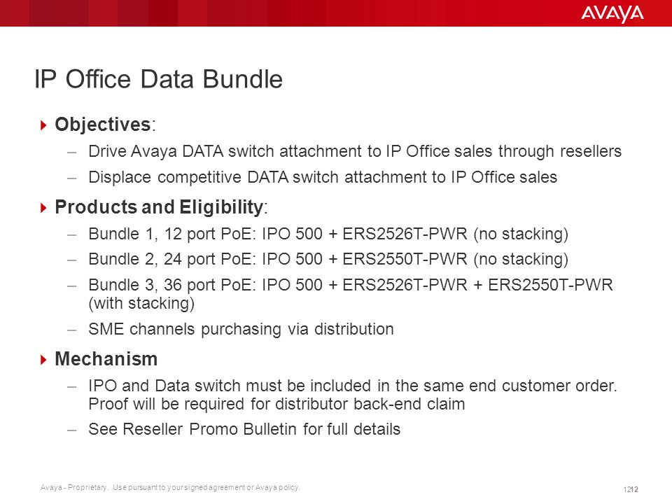 Avaya - Proprietary. Use pursuant to your signed agreement or Avaya policy. 12 IP Office Data Bundle Objectives: –Drive Avaya DATA switch attachment t