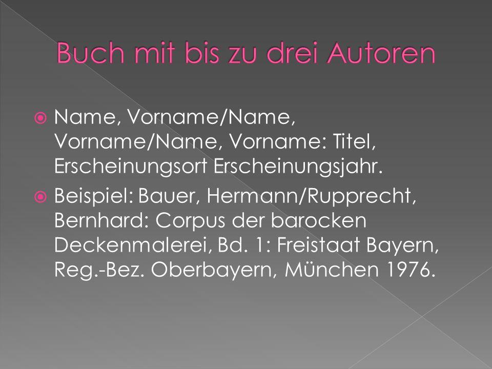 Name, Vorname/Name, Vorname/Name, Vorname: Titel, Erscheinungsort Erscheinungsjahr. Beispiel: Bauer, Hermann/Rupprecht, Bernhard: Corpus der barocken