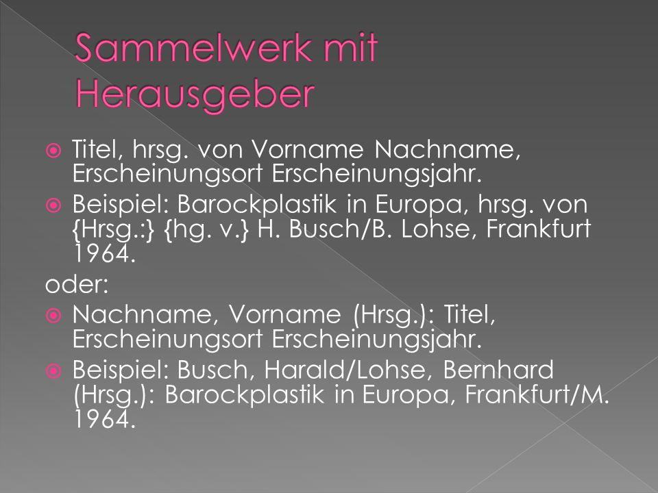 Titel, hrsg. von Vorname Nachname, Erscheinungsort Erscheinungsjahr. Beispiel: Barockplastik in Europa, hrsg. von {Hrsg.:} {hg. v.} H. Busch/B. Lohse,