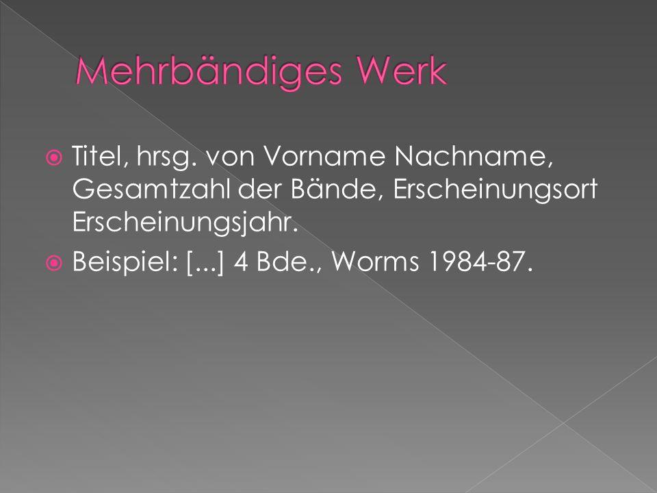 Titel, hrsg. von Vorname Nachname, Gesamtzahl der Bände, Erscheinungsort Erscheinungsjahr. Beispiel: [...] 4 Bde., Worms 1984-87.