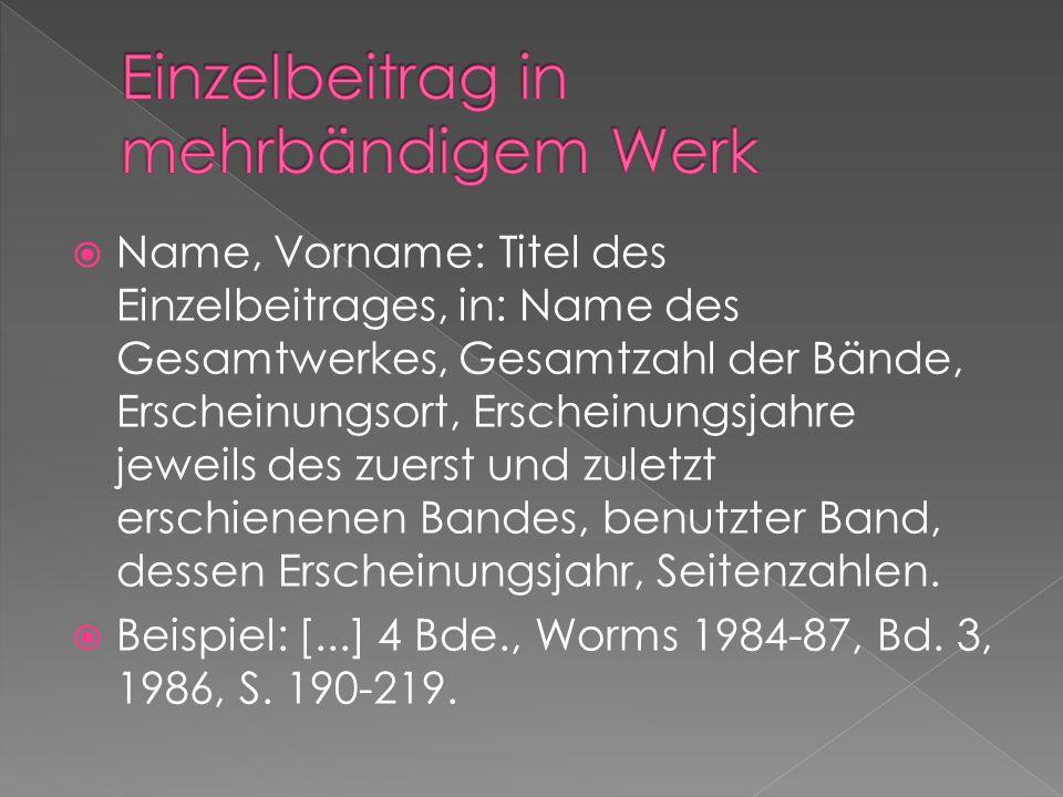 Name, Vorname: Titel des Einzelbeitrages, in: Name des Gesamtwerkes, Gesamtzahl der Bände, Erscheinungsort, Erscheinungsjahre jeweils des zuerst und z