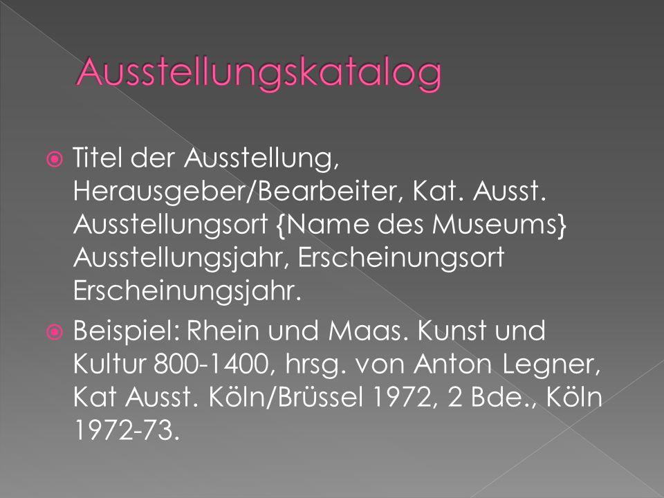 Titel der Ausstellung, Herausgeber/Bearbeiter, Kat. Ausst. Ausstellungsort {Name des Museums} Ausstellungsjahr, Erscheinungsort Erscheinungsjahr. Beis