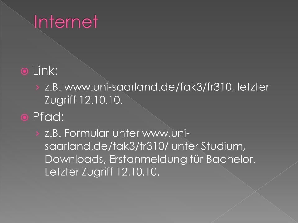 Link: z.B. www.uni-saarland.de/fak3/fr310, letzter Zugriff 12.10.10. Pfad: z.B. Formular unter www.uni- saarland.de/fak3/fr310/ unter Studium, Downloa