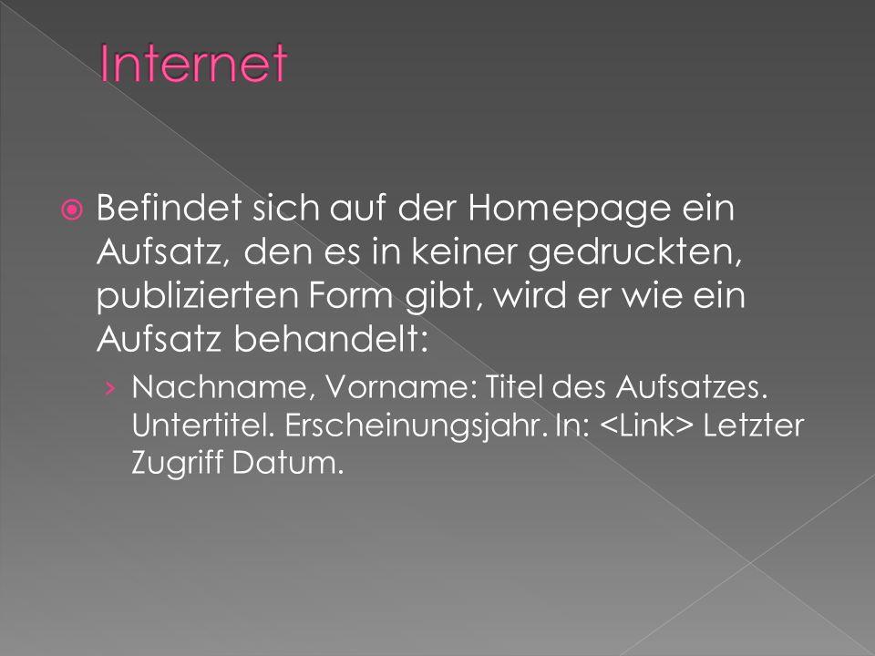 Befindet sich auf der Homepage ein Aufsatz, den es in keiner gedruckten, publizierten Form gibt, wird er wie ein Aufsatz behandelt: Nachname, Vorname: Titel des Aufsatzes.