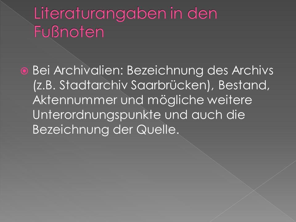 Bei Archivalien: Bezeichnung des Archivs (z.B. Stadtarchiv Saarbrücken), Bestand, Aktennummer und mögliche weitere Unterordnungspunkte und auch die Be