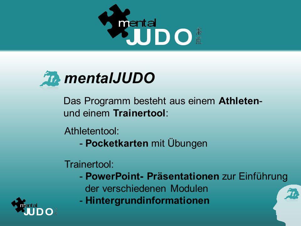 mentalJUDO Athletentool: - Pocketkarten mit Übungen Trainertool: - PowerPoint- Präsentationen zur Einführung der verschiedenen Modulen - Hintergrundin