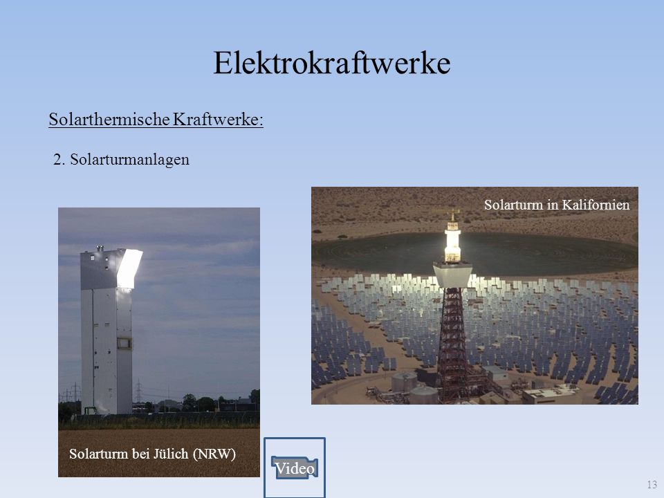 Elektrokraftwerke 13 Solarthermische Kraftwerke: 2. Solarturmanlagen Solarturm bei Jülich (NRW) Solarturm in Kalifornien Video