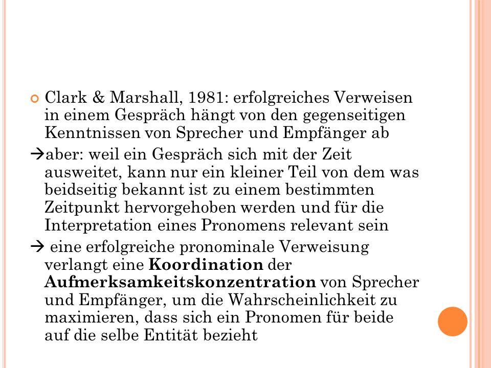 Clark & Marshall, 1981: erfolgreiches Verweisen in einem Gespräch hängt von den gegenseitigen Kenntnissen von Sprecher und Empfänger ab aber: weil ein Gespräch sich mit der Zeit ausweitet, kann nur ein kleiner Teil von dem was beidseitig bekannt ist zu einem bestimmten Zeitpunkt hervorgehoben werden und für die Interpretation eines Pronomens relevant sein eine erfolgreiche pronominale Verweisung verlangt eine Koordination der Aufmerksamkeitskonzentration von Sprecher und Empfänger, um die Wahrscheinlichkeit zu maximieren, dass sich ein Pronomen für beide auf die selbe Entität bezieht