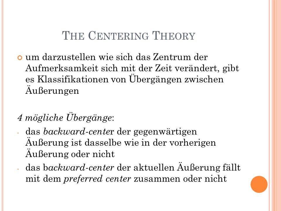 T HE C ENTERING T HEORY um darzustellen wie sich das Zentrum der Aufmerksamkeit sich mit der Zeit verändert, gibt es Klassifikationen von Übergängen zwischen Äußerungen 4 mögliche Übergänge : - das backward-cente r der gegenwärtigen Äußerung ist dasselbe wie in der vorherigen Äußerung oder nicht - das b ackward-center der aktuellen Äußerung fällt mit dem preferred center zusammen oder nicht