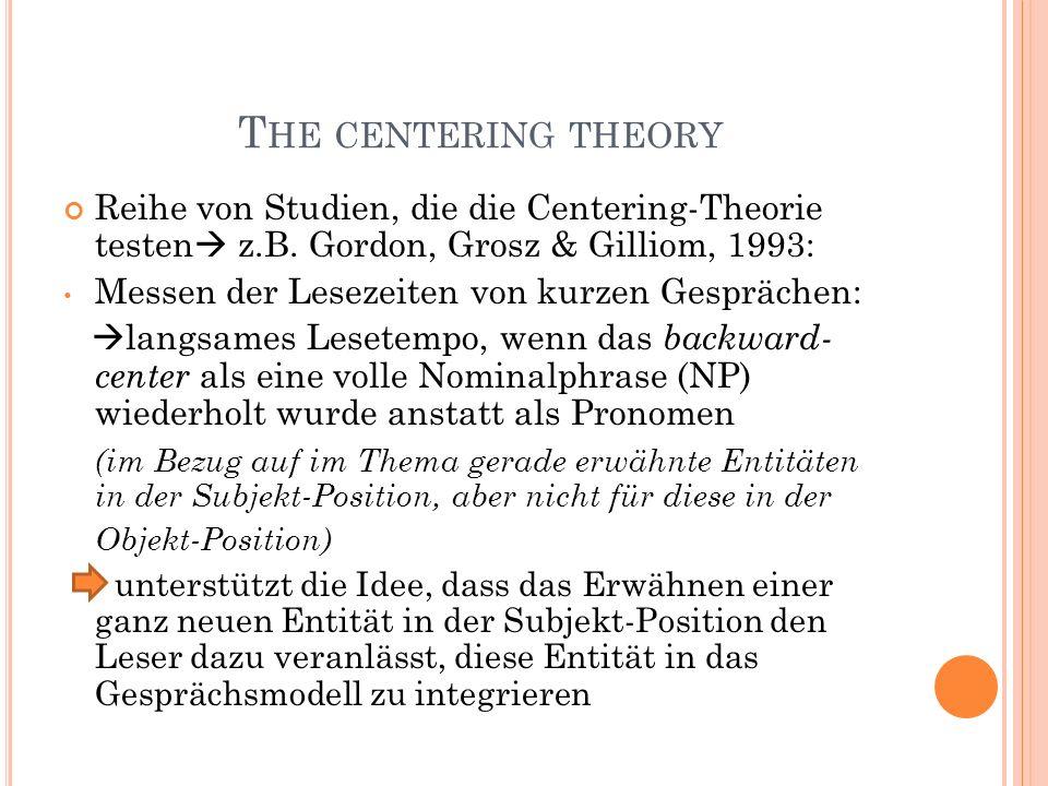 T HE CENTERING THEORY Reihe von Studien, die die Centering-Theorie testen z.B. Gordon, Grosz & Gilliom, 1993: Messen der Lesezeiten von kurzen Gespräc