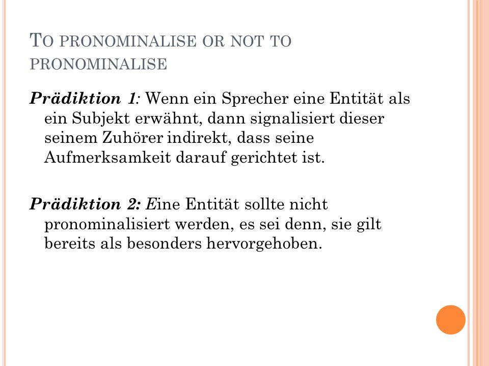 T O PRONOMINALISE OR NOT TO PRONOMINALISE Prädiktion 1 : Wenn ein Sprecher eine Entität als ein Subjekt erwähnt, dann signalisiert dieser seinem Zuhörer indirekt, dass seine Aufmerksamkeit darauf gerichtet ist.