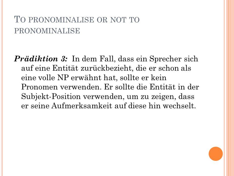 T O PRONOMINALISE OR NOT TO PRONOMINALISE Prädiktion 3: In dem Fall, dass ein Sprecher sich auf eine Entität zurückbezieht, die er schon als eine volle NP erwähnt hat, sollte er kein Pronomen verwenden.