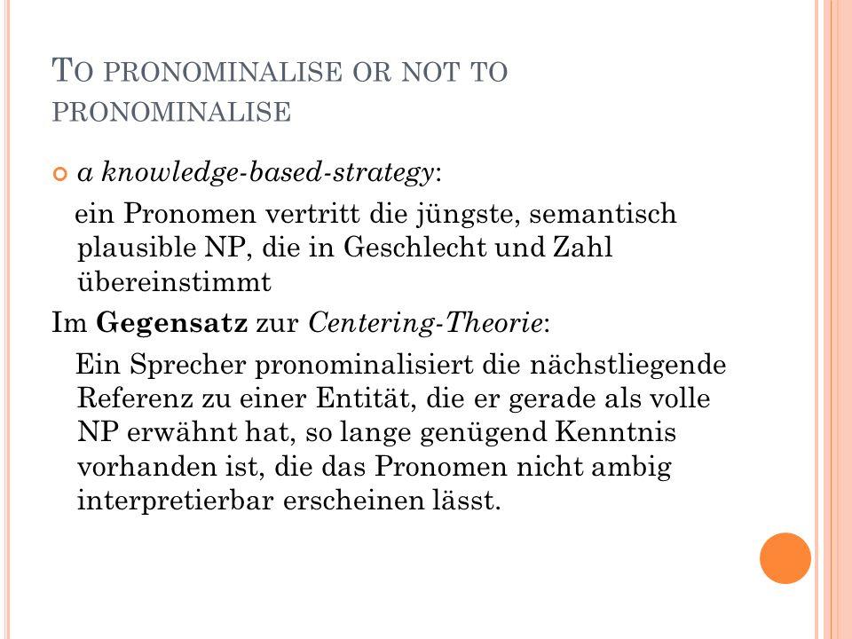 T O PRONOMINALISE OR NOT TO PRONOMINALISE a knowledge-based-strategy : ein Pronomen vertritt die jüngste, semantisch plausible NP, die in Geschlecht und Zahl übereinstimmt Im Gegensatz zur Centering-Theorie : Ein Sprecher pronominalisiert die nächstliegende Referenz zu einer Entität, die er gerade als volle NP erwähnt hat, so lange genügend Kenntnis vorhanden ist, die das Pronomen nicht ambig interpretierbar erscheinen lässt.