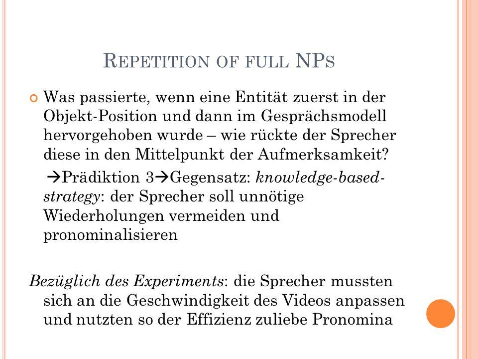 R EPETITION OF FULL NP S Was passierte, wenn eine Entität zuerst in der Objekt-Position und dann im Gesprächsmodell hervorgehoben wurde – wie rückte der Sprecher diese in den Mittelpunkt der Aufmerksamkeit.