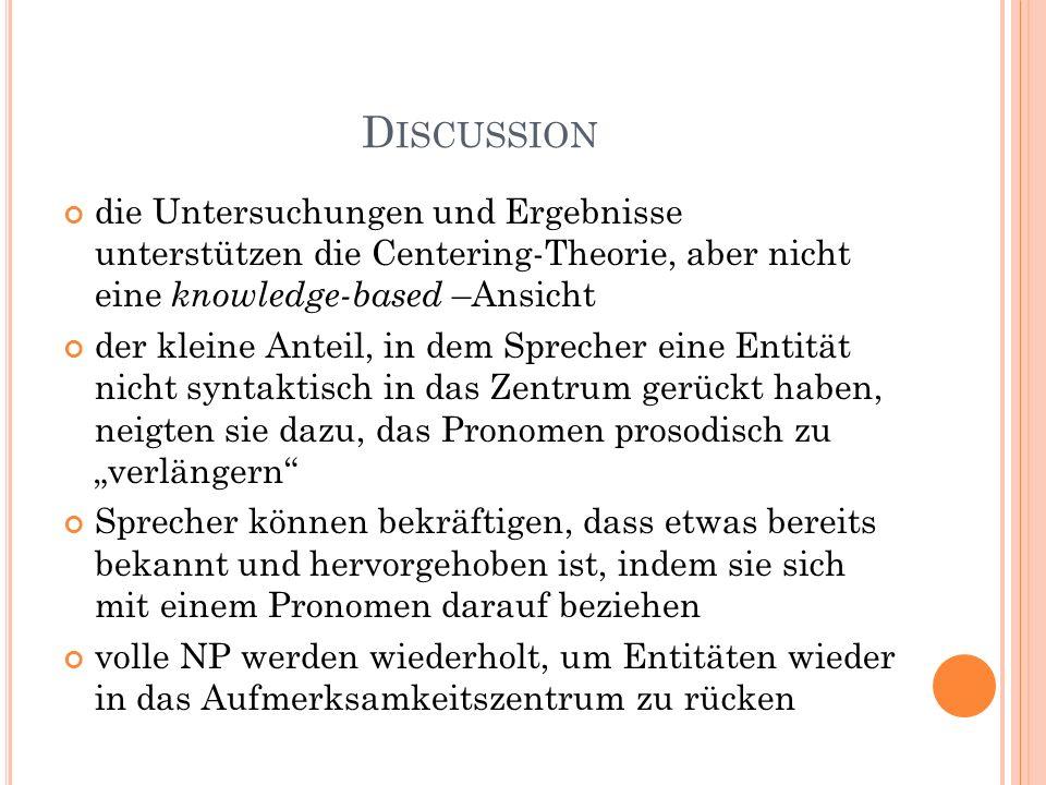 D ISCUSSION die Untersuchungen und Ergebnisse unterstützen die Centering-Theorie, aber nicht eine knowledge-based –Ansicht der kleine Anteil, in dem S